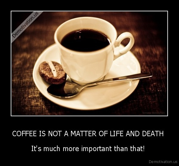 demotivation.us_COFFEE-IS-NOT-A-MATTER-OF-LIFE-AND-DEATH-Its-much-more-important-than-that-_134831473740