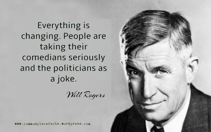 Will Rogers People are taking their comedians seriously and the politicians as a joke