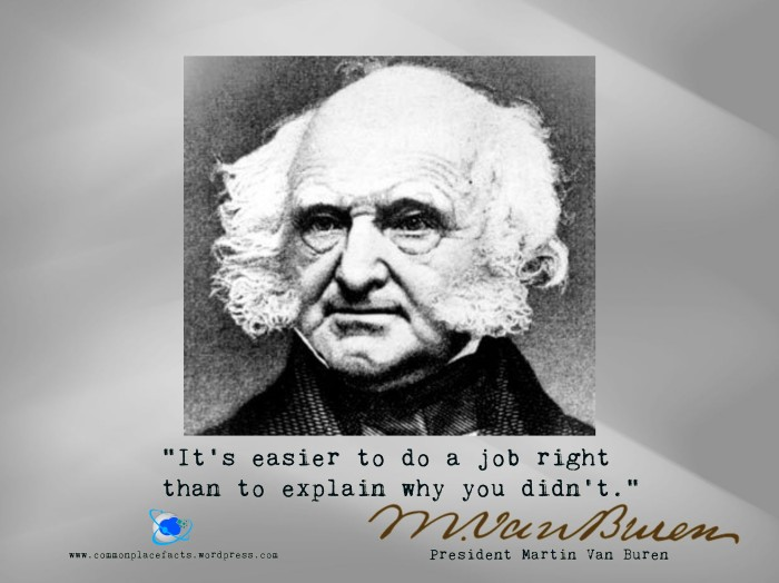 Martin Van Buren It's easier to do a job right than to explain why you didn't