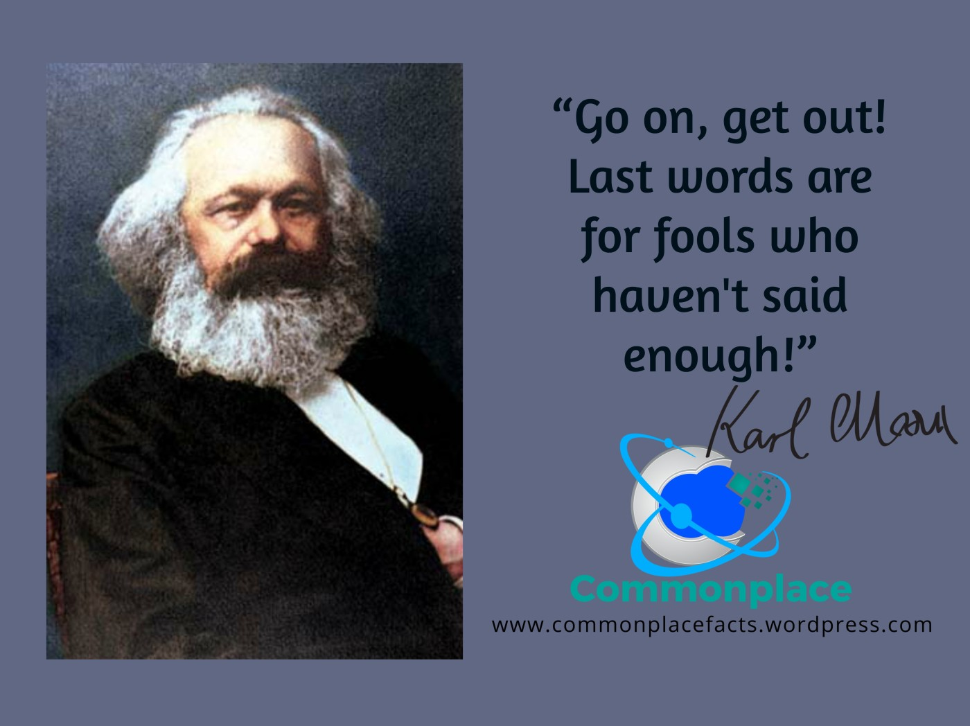 "Karl Marx last words ""Go on, get out! Last words are for fools who haven't said enough!"""