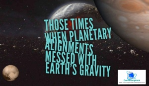 Those times when planetary alingments messed with earth's gravity