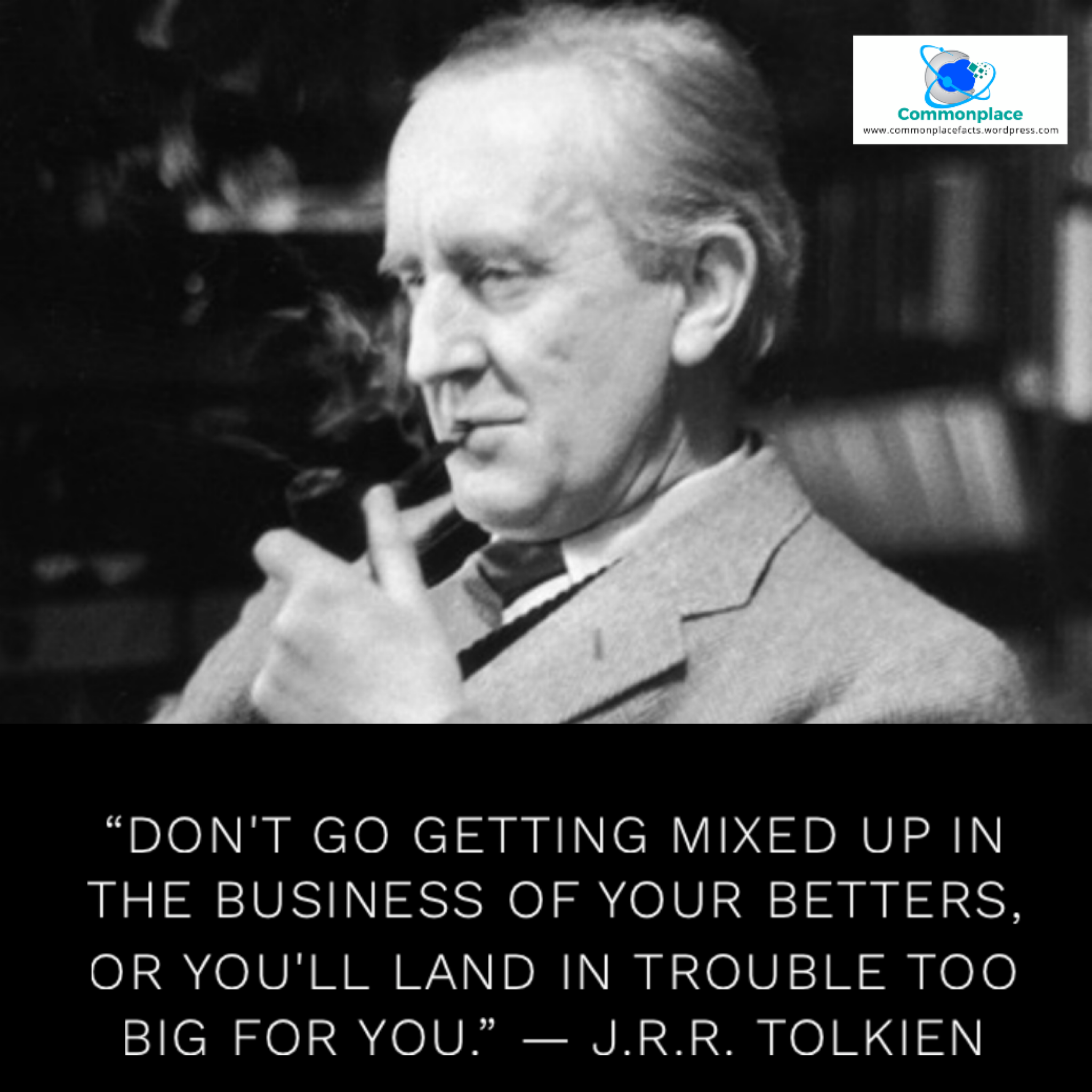"""Don't go getting mixed up in the business of your betters, or you'll land in trouble too big for you."" — J.R.R. Tolkien"