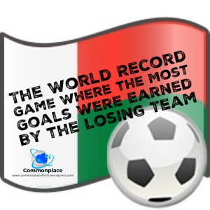 the world record soccer football game where the most goals were earned by the losing team
